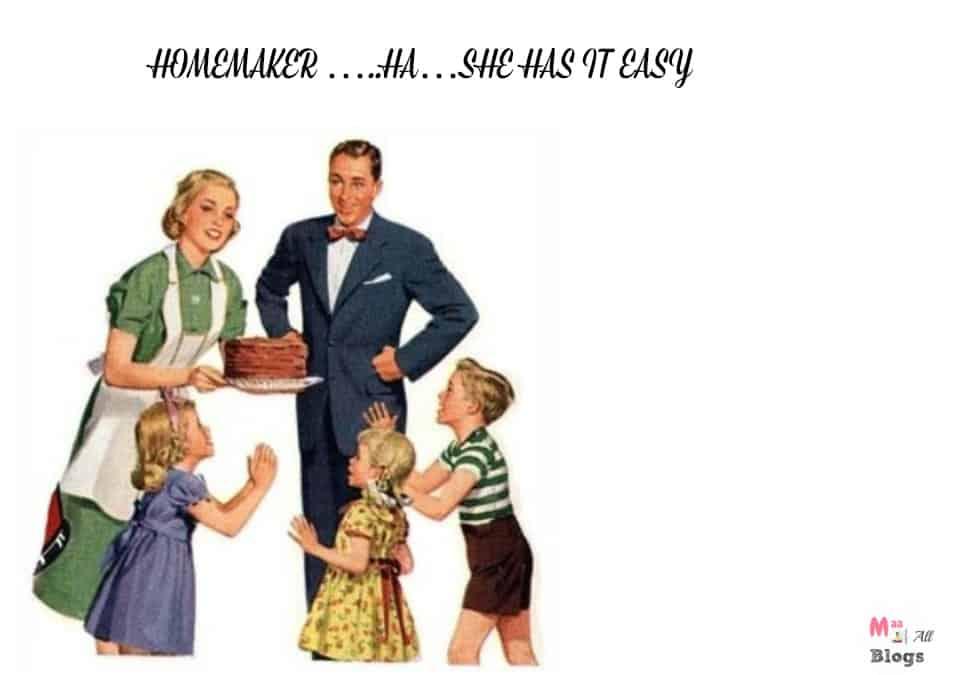 HOMEMAKER …..HA…SHE HAS IT EASY