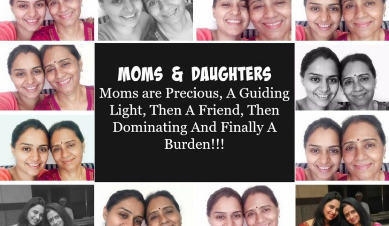 Moms And Daughters: Moms are Precious, A Guiding Light, Then A Friend, Then Dominating And Finally A Burden!!!