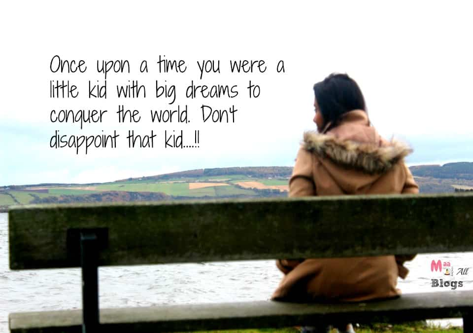 Once upon a time you were a little kid with big dreams to conquer the world. Don't dissapoint that kid....!!