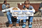 Internet Safety Steps You Should Be Taking As Parents