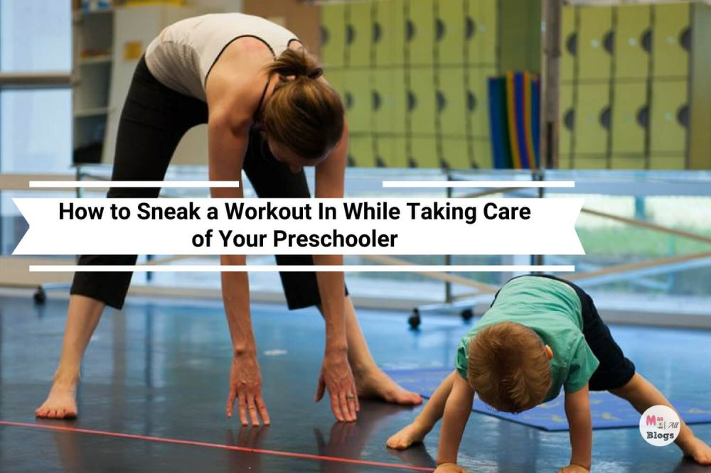 How To Sneak A Workout In While Taking Care of Your Preschooler
